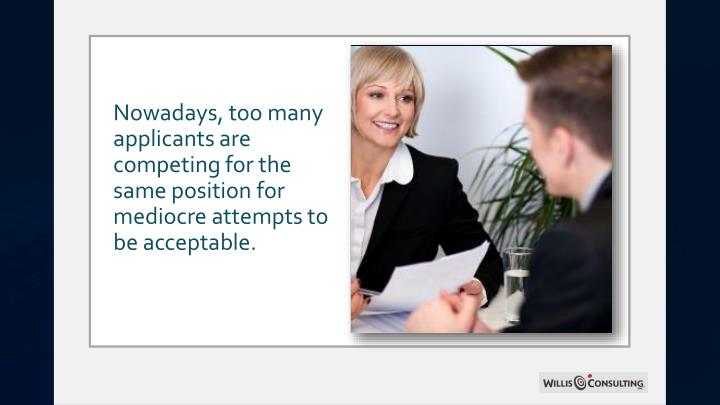 Nowadays, too many applicants are competing for the same position for mediocre attempts to be acceptable.