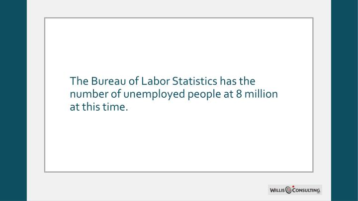 The Bureau of Labor Statistics has the number of unemployed people at 8 million at this time.