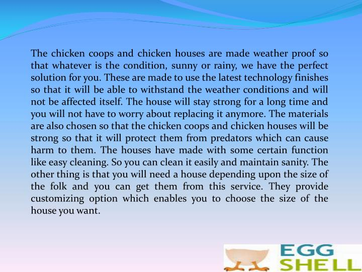 The chicken coops and chicken houses are made weather proof so that whatever is the condition, sunny or rainy, we have the perfect solution for you. These are made to use the latest technology finishes so that it will be able to withstand the weather conditions and will not be affected itself. The house will stay strong for a long time and you will not have to worry about replacing it anymore. The materials are also chosen so that the chicken coops and chicken houses will be strong so that it will protect them from predators which can cause harm to them. The houses have made with some certain function like easy cleaning. So you can clean it easily and maintain sanity. The other thing is that you will need a house depending upon the size of the folk and you can get them from this service. They provide customizing option which enables you to choose the size of the house you want.
