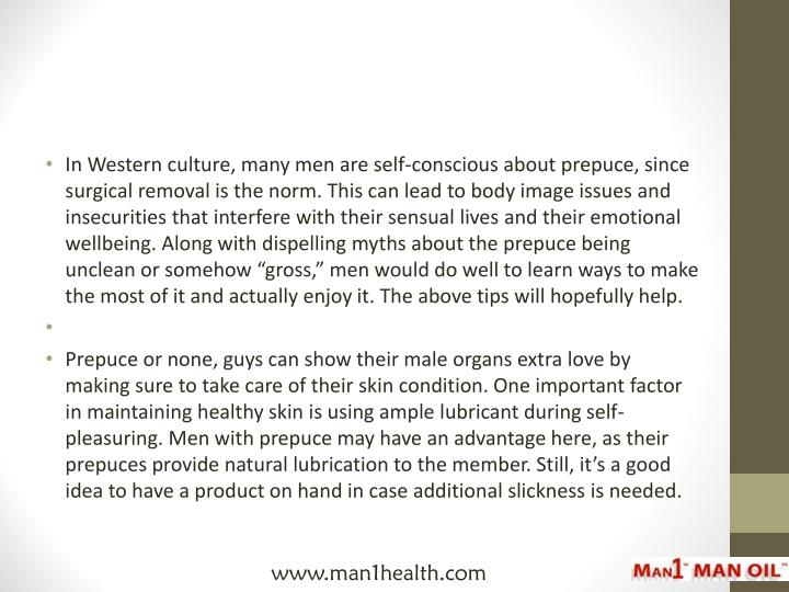 "In Western culture, many men are self-conscious about prepuce, since surgical removal is the norm. This can lead to body image issues and insecurities that interfere with their sensual lives and their emotional wellbeing. Along with dispelling myths about the prepuce being unclean or somehow ""gross,"" men would do well to learn ways to make the most of it and actually enjoy it. The above tips will hopefully help."