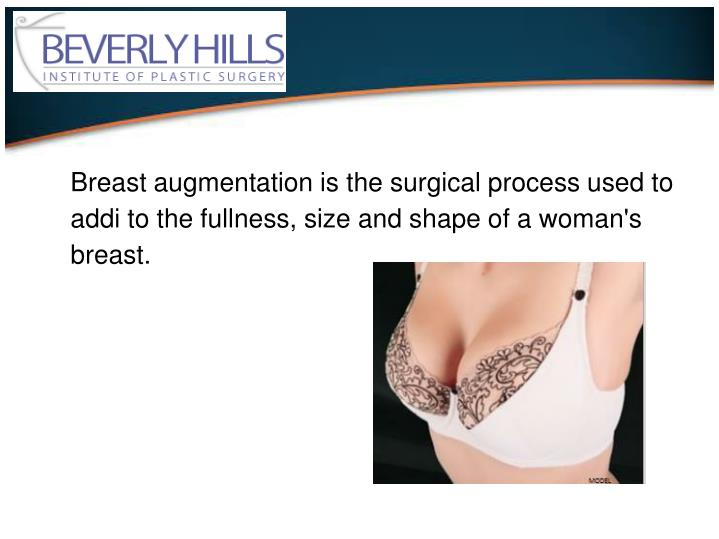 Breast augmentation is the surgical process used to addi to the fullness, size and shape of a woman's breast.