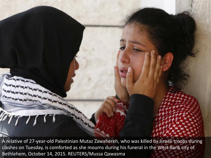 A relative of 27-year-old Palestinian Mutaz Zawahereh, who was killed by Israeli troops during clashes on Tuesday, is comforted as she mourns during his funeral in the West Bank city of Bethlehem, October 14, 2015. REUTERS/Mussa Qawasma