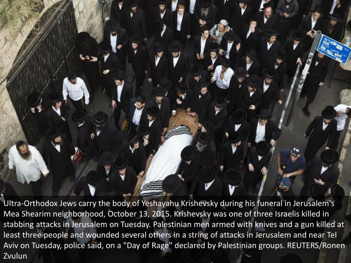 "Ultra-Orthodox Jews carry the body of Yeshayahu Krishevsky during his funeral in Jerusalem's Mea Shearim neighborhood, October 13, 2015. Krishevsky was one of three Israelis killed in stabbing attacks in Jerusalem on Tuesday. Palestinian men armed with knives and a gun killed at least three people and wounded several others in a string of attacks in Jerusalem and near Tel Aviv on Tuesday, police said, on a ""Day of Rage"" declared by Palestinian groups. REUTERS/Ronen Zvulun"