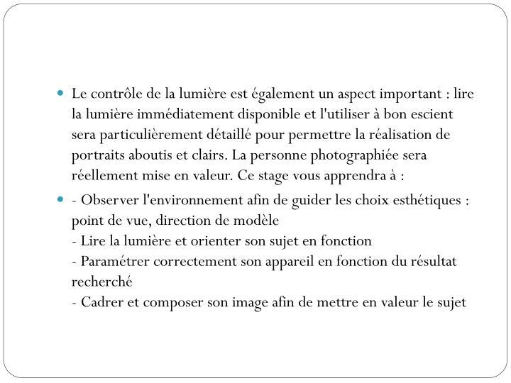 Le contrôle de la lumière est également un aspect important : lire la lumière immédiatement disponible et l'utiliser à bon escient sera particulièrement détaillé pour permettre la réalisation de portraits aboutis et clairs. La personne photographiée sera réellement mise en valeur