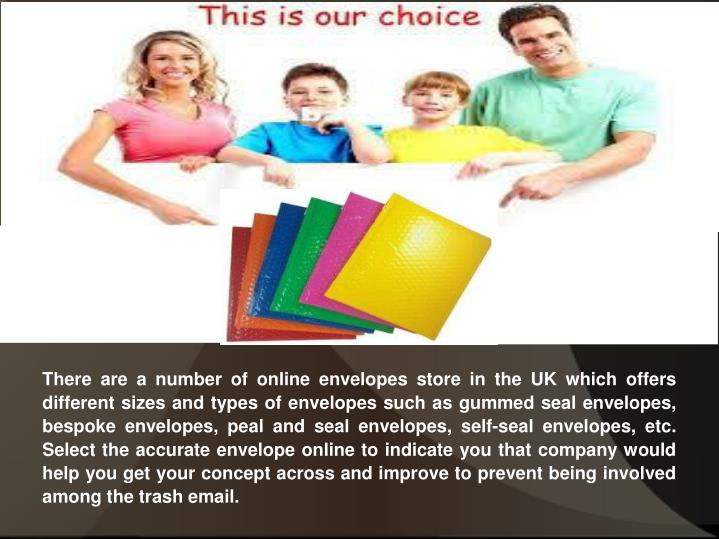 There are a number of online envelopes store in the UK which offers different sizes and types of envelopes such as gummed seal envelopes, bespoke envelopes, peal and seal envelopes, self-seal envelopes, etc. Select the accurate envelope online to indicate you that company would help you get your concept across and improve to prevent being involved among the trash email.