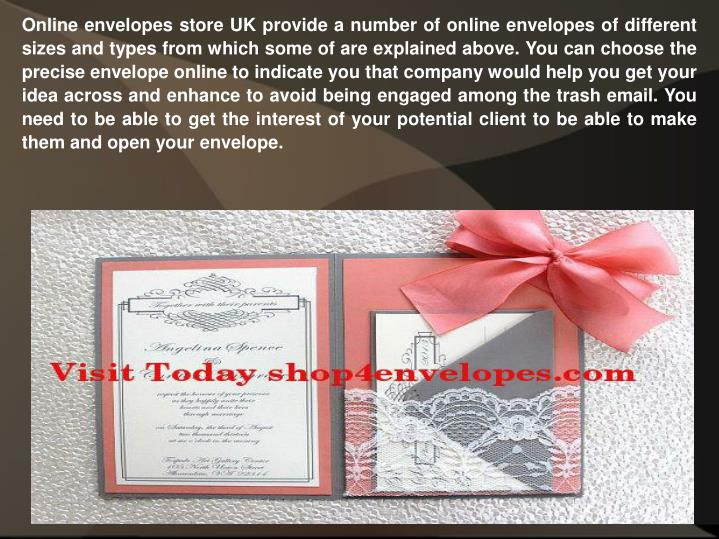 Online envelopes store UK provide a number of online envelopes of different sizes and types from which some of are explained above. You can choose the precise envelope online to indicate you that company would help you get your idea across and enhance to avoid being engaged among the trash email. You need to be able to get the interest of your potential client to be able to make them and open your envelope.