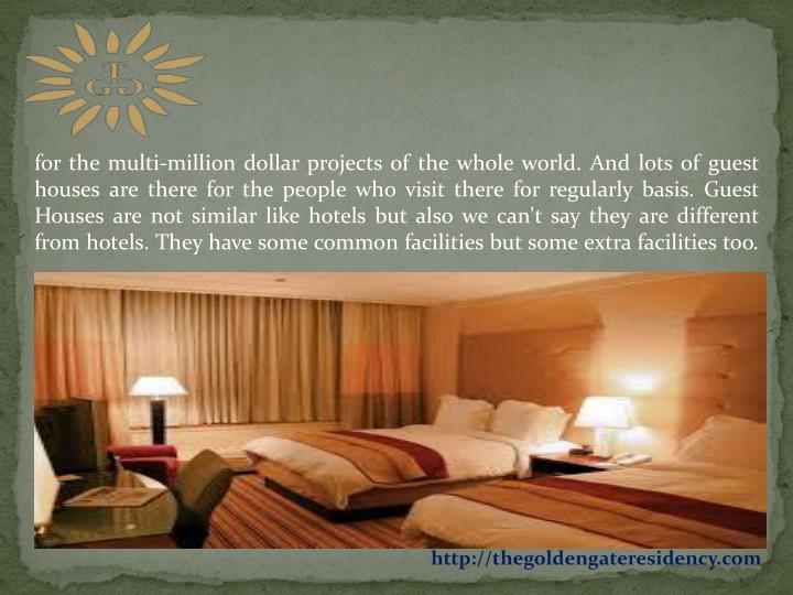 For the multi-million dollar projects of the whole world. And lots of guest houses are there for the...