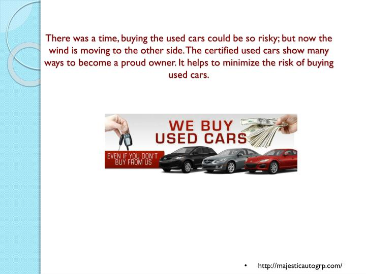 There was a time, buying the used cars could be so risky; but now the wind is moving to the other side. The certified used cars show many ways to become a proud owner. It helps to minimize the risk of buying used cars.