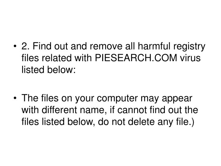 2. Find out and remove all harmful registry files related with PIESEARCH.COM virus listed below: