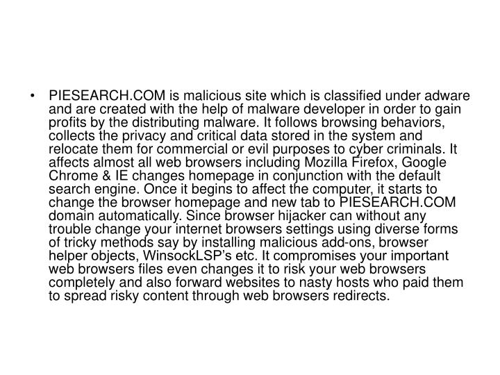 PIESEARCH.COM is malicious site which is classified under adware and are created with the help of malware developer in order to gain profits by the distributing malware. It follows browsing behaviors, collects the privacy and critical data stored in the system and relocate them for commercial or evil purposes to cyber criminals. It affects almost all web browsers including Mozilla Firefox, Google Chrome & IE changes homepage in conjunction with the default search engine. Once it begins to affect the computer, it starts to change the browser homepage and new tab to PIESEARCH.COM domain automatically. Since browser hijacker can without any trouble change your internet browsers settings using diverse forms of tricky methods say by installing malicious add-ons, browser helper objects, WinsockLSP's etc. It compromises your important web browsers files even changes it to risk your web browsers completely and also forward websites to nasty hosts who paid them to spread risky content through web browsers redirects.