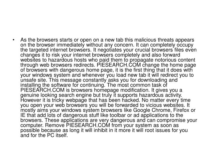 As the browsers starts or open on a new tab this malicious threats appears on the browser immediately without any concern. It can completely occupy the targeted internet browsers. It negotiates your crucial browsers files even changes it to risk your internet browsers completely and also forward websites to hazardous hosts who paid them to propagate notorious content through web browsers redirects. PIESEARCH.COM change the home page of browsers with dangerous home page, it is the first thing that it does with your windows system and whenever you load new tab it will redirect you to unsafe site. This message constantly asks you for downloading and installing the software for continuing. The most common task of PIESEARCH.COM is browsers homepage modification. It gives you a genuine looking search engine but truly it supports hazardous activity. However it is tricky webpage that has been hacked. No matter every time you open your web browsers you will be forwarded to vicious websites. It mostly aims your windows system browsers like Google Chrome, Firefox or IE that add lots of dangerous stuff like toolbar or ad applications to the browsers. These applications are very dangerous and can compromise your computer. Remove PIESEARCH.COM from your system as soon as possible because as long it will inhibit in it more it will root issues for you and for the PC itself.