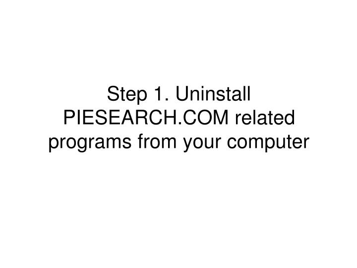 Step 1. Uninstall PIESEARCH.COM related programs from your computer