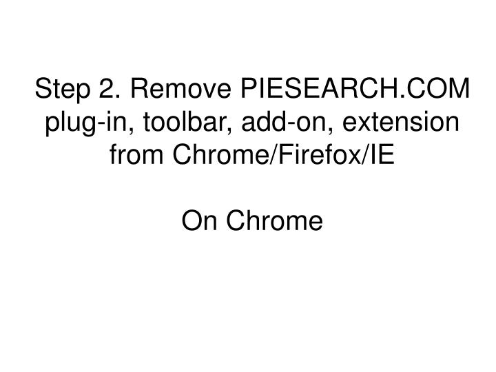 Step 2. Remove PIESEARCH.COM plug-in, toolbar, add-on, extension from Chrome/Firefox/IE