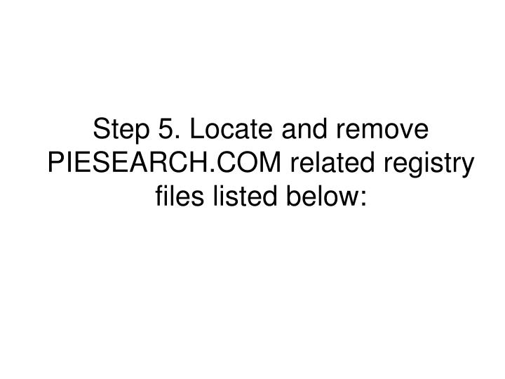 Step 5. Locate and remove PIESEARCH.COM related registry files listed below: