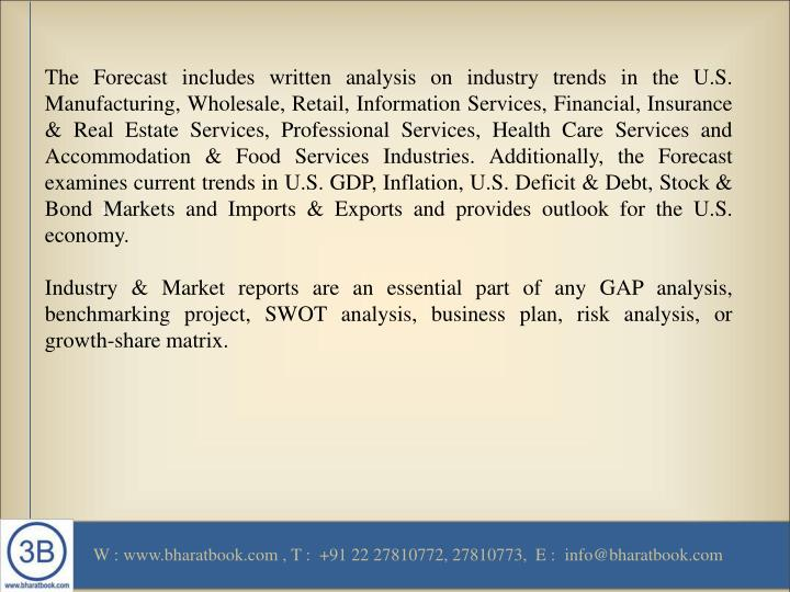The Forecast includes written analysis on industry trends in the U.S. Manufacturing, Wholesale, Retail, Information Services, Financial, Insurance & Real Estate Services, Professional Services, Health Care Services and Accommodation & Food Services Industries. Additionally, the Forecast examines current trends in U.S. GDP, Inflation, U.S. Deficit & Debt, Stock & Bond Markets and Imports & Exports and provides outlook for the U.S. economy.