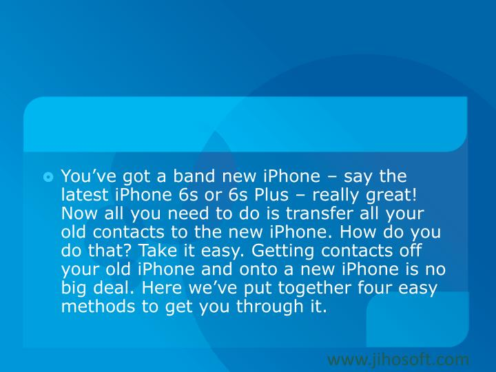 You've got a band new iPhone – say the latest iPhone 6s or 6s Plus – really great! Now all you need to do is transfer all your old contacts to the new iPhone. How do you do that? Take it easy. Getting contacts off your old iPhone and onto a new iPhone is no big deal. Here we've put together four easy methods to get you through it.