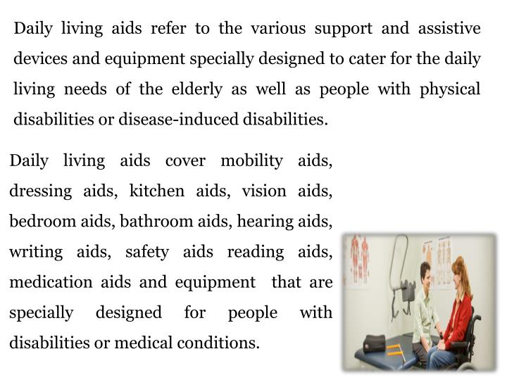 Daily living aids refer to the various support and assistive devices and equipment specially designed to cater for the daily living needs of the elderly as well as people with physical disabilities or disease-induced disabilities.
