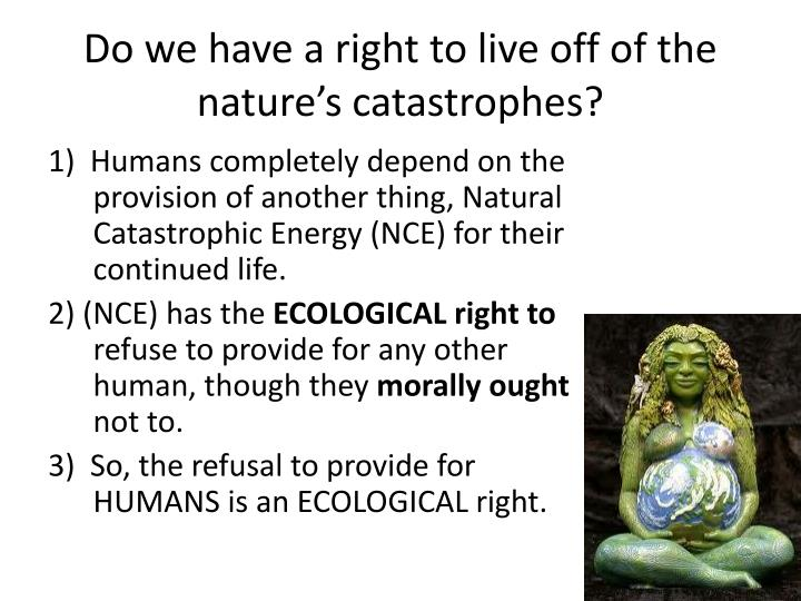 Do we have a right to live off of the nature's catastrophes?