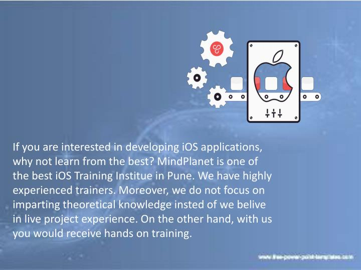 If you are interested in developing iOS applications, why not learn from the best? MindPlanet is one of the best iOS Training Institue in Pune. We have highly experienced trainers. Moreover, we do not focus on imparting theoretical knowledge insted of we belive in live project experience. On the other hand, with us you would receive hands on training.