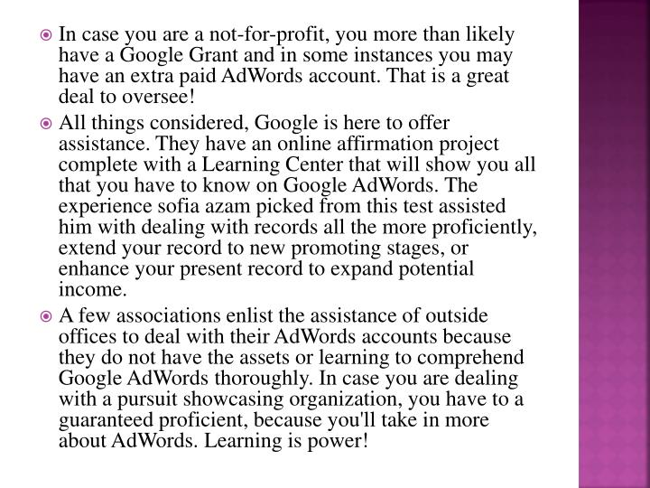 In case you are a not-for-profit, you more than likely have a Google Grant and in some instances you may have an extra paid AdWords account. That is a great deal to oversee!