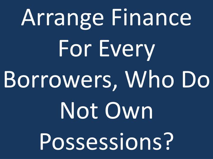 Arrange Finance For Every Borrowers, Who Do Not Own Possessions?