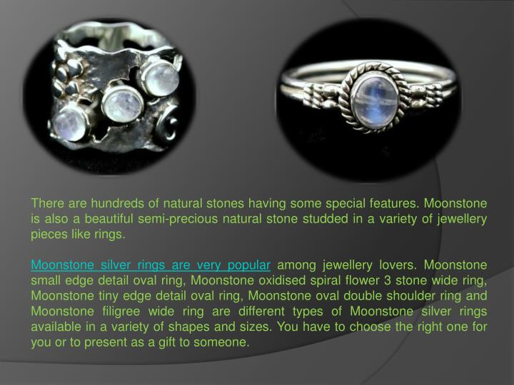 There are hundreds of natural stones having some special features. Moonstone is also a beautiful sem...