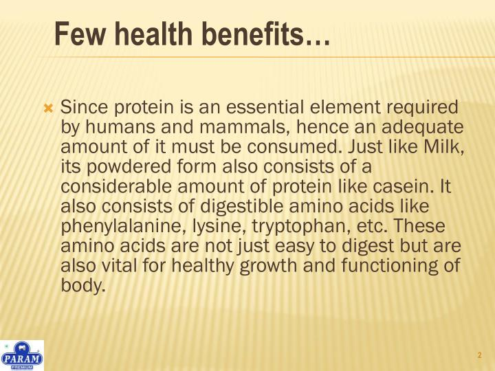 Since protein is an essential element required by humans and mammals, hence an adequate amount of it must be consumed. Just like Milk, its powdered form also consists of a considerable amount of protein like casein. It also consists of digestible amino acids like phenylalanine, lysine, tryptophan, etc. These amino acids are not just easy to digest but are also vital for healthy growth and functioning of body.
