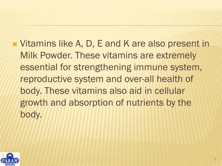 Vitamins like A, D, E and K are also present in Milk Powder. These vitamins are extremely essential for strengthening immune system, reproductive system and over-all health of body. These vitamins also aid in cellular growth and absorption of nutrients by the body.