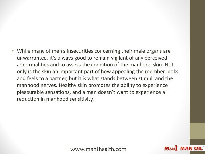 While many of men's insecurities concerning their male organs are unwarranted, it's always good to remain vigilant of any perceived abnormalities and to assess the condition of the manhood skin. Not only is the skin an important part of how appealing the member looks and feels to a partner, but it is what stands between stimuli and the manhood nerves. Healthy skin promotes the ability to experience pleasurable sensations, and a man doesn't want to experience a reduction in manhood sensitivity.