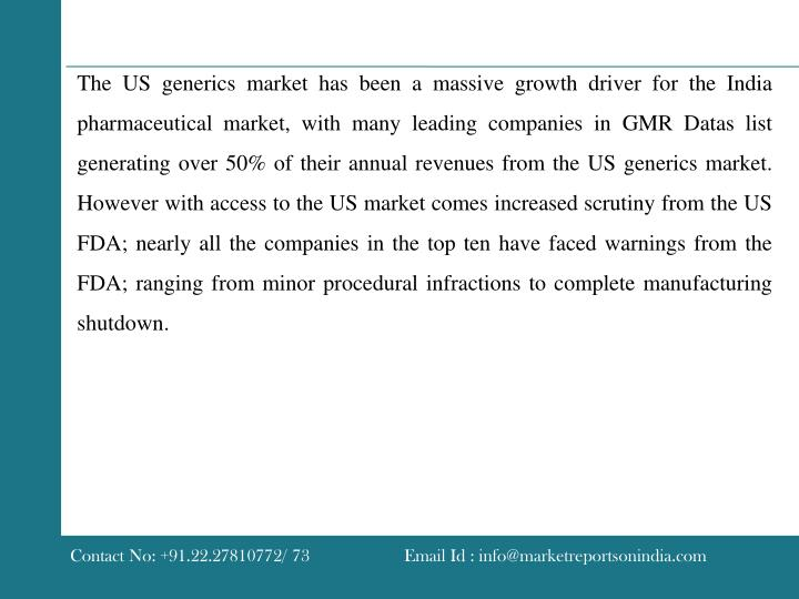 The US generics market has been a massive growth driver for the India pharmaceutical market, with many leading companies in GMR Datas list generating over 50% of their annual revenues from the US generics market. However with access to the US market comes increased scrutiny from the US FDA; nearly all the companies in the top ten have faced warnings from the FDA; ranging from minor procedural infractions to complete manufacturing shutdown.