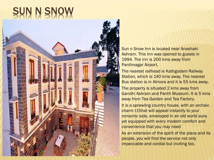 Sun n Snow Inn is located near Anashaki Ashram. This Inn was opened to guests in 1994. The inn is 200 kms away from Panthnagar Airport.
