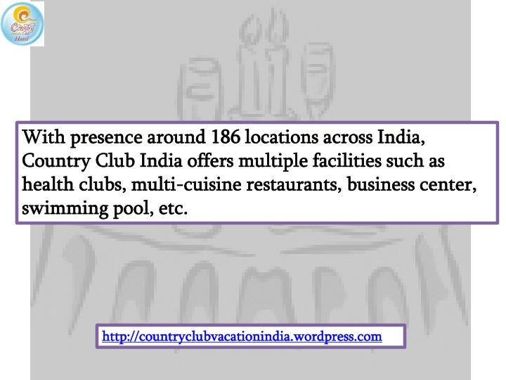 With presence around 186 locations across India, Country Club India offers multiple facilities such as health clubs, multi-cuisine restaurants, business center, swimming pool, etc.