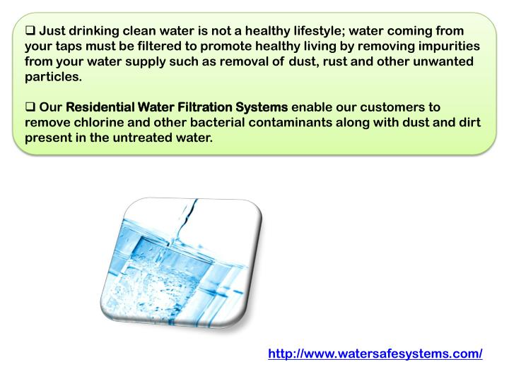 Just drinking clean water is not a healthy lifestyle; water coming from your taps must be filtered to promote healthy living by removing impurities from your water supply such as removal of dust, rust and other unwanted particles.