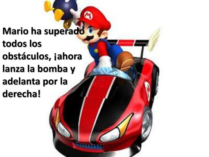 Mario ha superado todos los obstculos, ahora lanza la bomba y adelanta por la derecha!