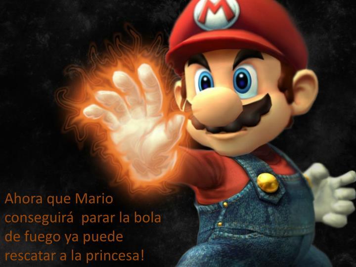 Ahora que Mario conseguir  parar la bola de fuego ya puede rescatar a la princesa!