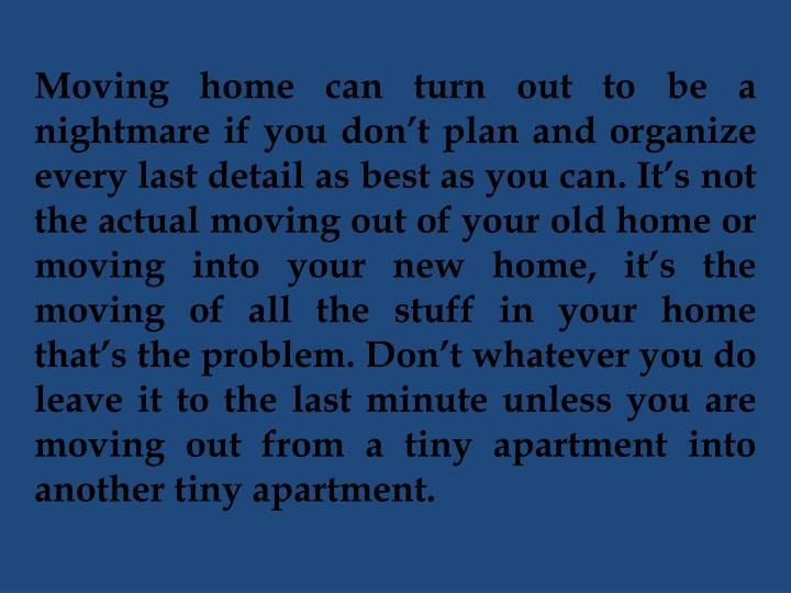 Moving home can turn out to be a nightmare if you don't plan and organize every last detail as best as you can. It's not the actual moving out of your old home or moving into your new home, it's the moving of all the stuff in your home that's the problem.