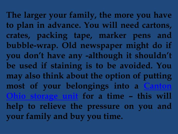 The larger your family, the more you have to plan in advance. You will need cartons, crates, packing tape, marker pens and bubble-wrap. Old newspaper might do if you don't have any -although it shouldn't be used if staining is to be avoided. You may also think about the option of putting most of your belongings into a