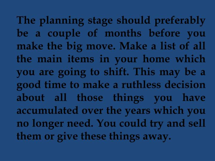 The planning stage should preferably be a couple of months before you make the big move. Make a list of all the main items in your home which you are going to shift. This may be a good time to make a ruthless decision about all those things you have accumulated over the years which you no longer need. You could try and sell them or give these things away.