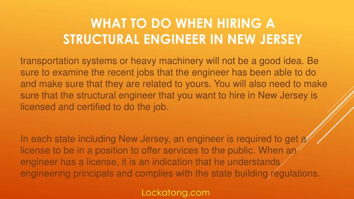 transportation systems or heavy machinery will not be a good idea. Be sure to examine the recent jobs that the engineer has been able to do and make sure that they are related to yours. You will also need to make sure that the structural engineer that you want to hire in New Jersey is licensed and certified to do the job.