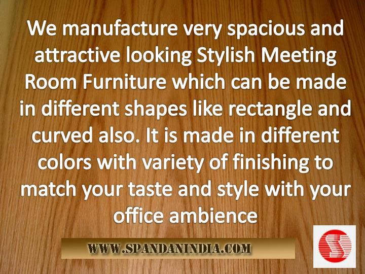 We manufacture very spacious and attractive looking Stylish Meeting Room Furniture which can be made in different shapes like rectangle and curved also. It is made in different colors with variety of finishing to match your taste and style with your office ambience