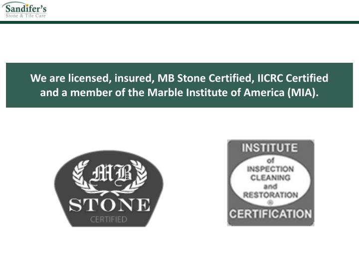 We are licensed, insured, MB Stone Certified, IICRC Certified
