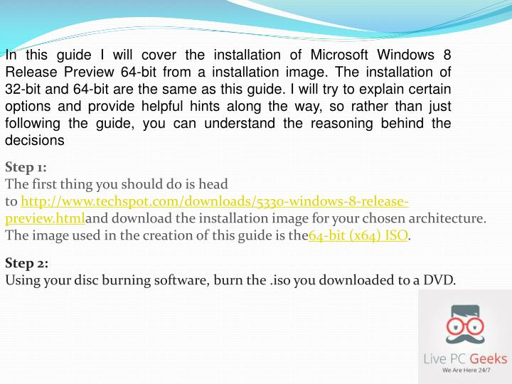 In this guide I will cover the installation of Microsoft Windows 8 Release Preview 64-bit from a installation image. The installation of 32-bit and 64-bit are the same as this guide. I will try to explain certain options and provide helpful hints along the way, so rather than just following the guide, you can understand the reasoning behind the decisions