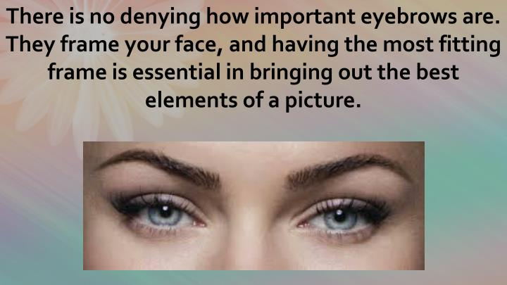 There is no denying how important eyebrows are. They frame your face, and having the most fitting frame is essential in bringing out the best elements of a picture.