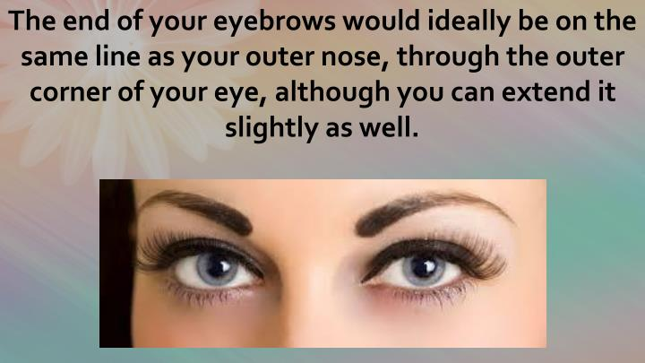 The end of your eyebrows would ideally be on the same line as your outer nose, through the outer corner of your eye, although you can extend it slightly as well.