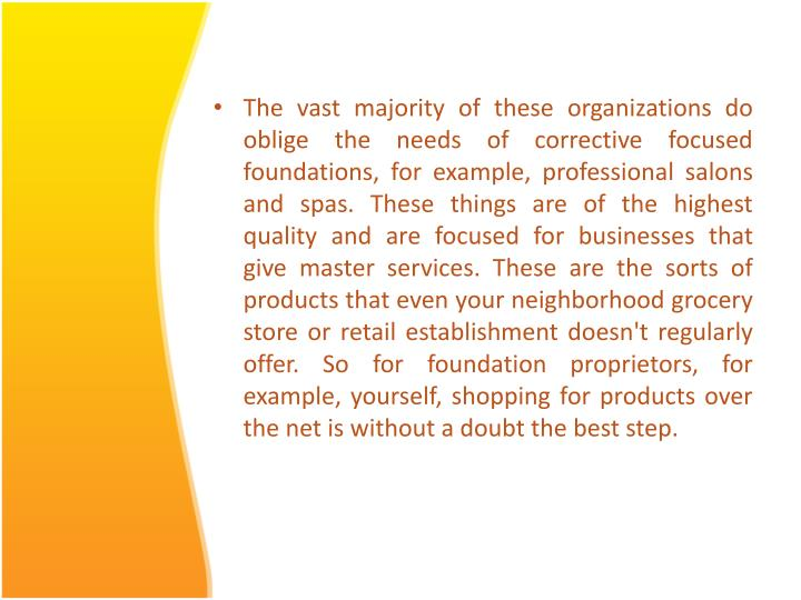 The vast majority of these organizations do oblige the needs of corrective focused foundations, for example, professional salons and spas. These things are of the highest quality and are focused for businesses that give master services. These are the sorts of products that even your neighborhood grocery store or retail establishment doesn't regularly offer. So for foundation proprietors, for example, yourself, shopping for products over the net is without a doubt the best step.