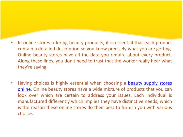 In online stores offering beauty products, it is essential that each product contain a detailed description so you know precisely what you are getting. Online beauty stores have all the data you require about every product. Along these lines, you don't need to trust that the worker really hear what they're saying.