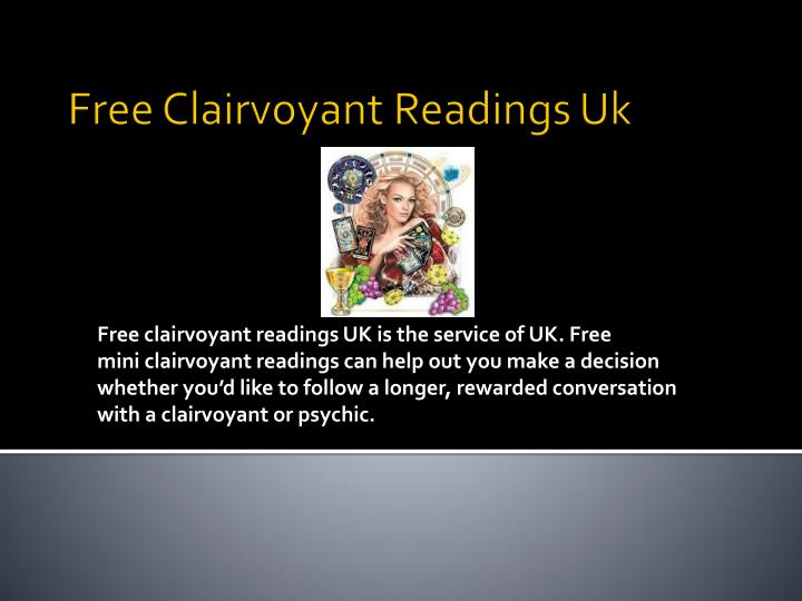 Free clairvoyant readings UK is the service of UK. Free mini clairvoyant readings can help out you make a decision whether you'd like to follow a longer, rewarded conversation with a clairvoyant or psychic.