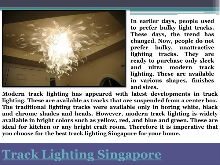 In earlier days, people used to prefer bulky light tracks. These days, the trend has changed. Now, people do not prefer bulky, unattractive lighting tracks. They are ready to purchase only sleek and ultra modern track lighting. These are available in various shapes, finishes and sizes.