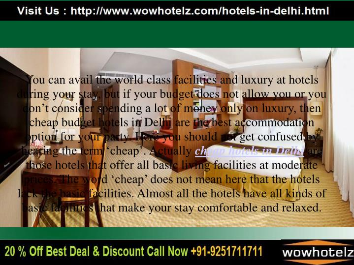 You can avail the world class facilities and luxury at hotels during your stay, but if your budget does not allow you or you don't consider spending a lot of money only on luxury, then cheap budget hotels in Delhi are the best accommodation option for your party. Here you should not get confused by hearing the term 'cheap'. Actually
