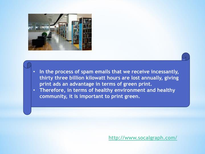 In the process of spam emails that we receive incessantly, thirty three billion kilowatt hours are lost annually, giving print ads an advantage in terms of green print.